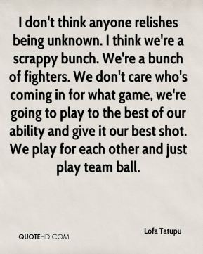 I don't think anyone relishes being unknown. I think we're a scrappy bunch. We're a bunch of fighters. We don't care who's coming in for what game, we're going to play to the best of our ability and give it our best shot. We play for each other and just play team ball.
