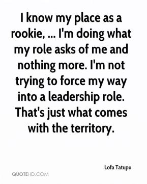 I know my place as a rookie, ... I'm doing what my role asks of me and nothing more. I'm not trying to force my way into a leadership role. That's just what comes with the territory.