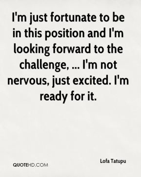 I'm just fortunate to be in this position and I'm looking forward to the challenge, ... I'm not nervous, just excited. I'm ready for it.