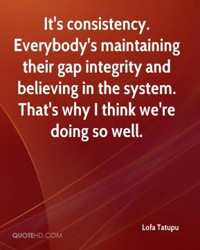 It's consistency. Everybody's maintaining their gap integrity and believing in the system. That's why I think we're doing so well.