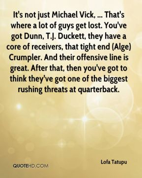 It's not just Michael Vick, ... That's where a lot of guys get lost. You've got Dunn, T.J. Duckett, they have a core of receivers, that tight end (Alge) Crumpler. And their offensive line is great. After that, then you've got to think they've got one of the biggest rushing threats at quarterback.