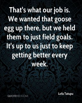 That's what our job is. We wanted that goose egg up there, but we held them to just field goals. It's up to us just to keep getting better every week.