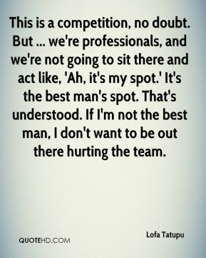 This is a competition, no doubt. But ... we're professionals, and we're not going to sit there and act like, 'Ah, it's my spot.' It's the best man's spot. That's understood. If I'm not the best man, I don't want to be out there hurting the team.