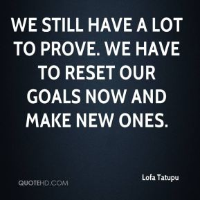 We still have a lot to prove. We have to reset our goals now and make new ones.