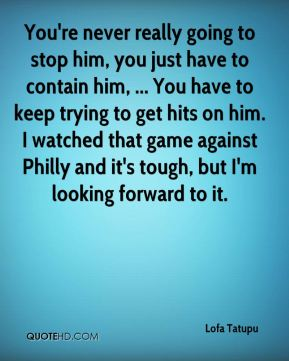 You're never really going to stop him, you just have to contain him, ... You have to keep trying to get hits on him. I watched that game against Philly and it's tough, but I'm looking forward to it.