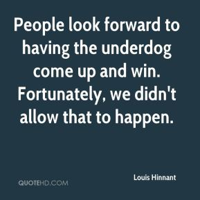 Louis Hinnant  - People look forward to having the underdog come up and win. Fortunately, we didn't allow that to happen.