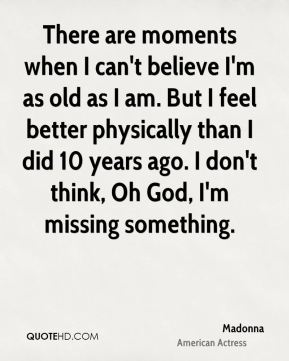 Madonna  - There are moments when I can't believe I'm as old as I am. But I feel better physically than I did 10 years ago. I don't think, Oh God, I'm missing something.