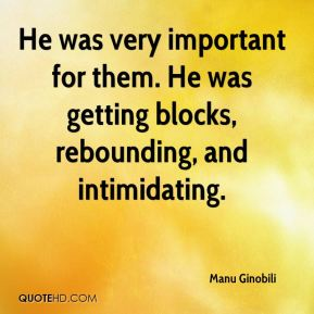 Manu Ginobili  - He was very important for them. He was getting blocks, rebounding, and intimidating.