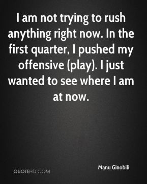 I am not trying to rush anything right now. In the first quarter, I pushed my offensive (play). I just wanted to see where I am at now.