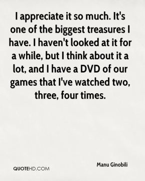I appreciate it so much. It's one of the biggest treasures I have. I haven't looked at it for a while, but I think about it a lot, and I have a DVD of our games that I've watched two, three, four times.