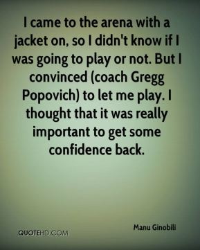I came to the arena with a jacket on, so I didn't know if I was going to play or not. But I convinced (coach Gregg Popovich) to let me play. I thought that it was really important to get some confidence back.