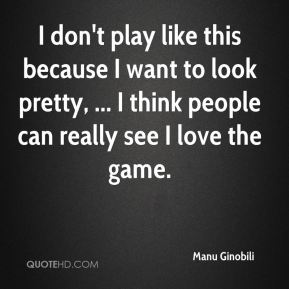 I don't play like this because I want to look pretty, ... I think people can really see I love the game.
