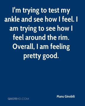 I'm trying to test my ankle and see how I feel. I am trying to see how I feel around the rim. Overall, I am feeling pretty good.