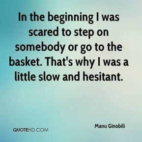 In the beginning I was scared to step on somebody or go to the basket. That's why I was a little slow and hesitant.