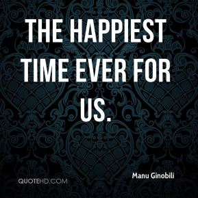 Manu Ginobili  - the happiest time ever for us.