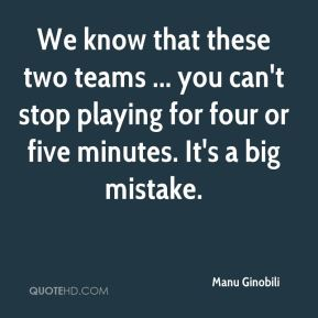 We know that these two teams ... you can't stop playing for four or five minutes. It's a big mistake.