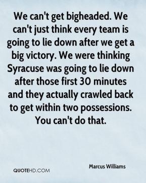 Marcus Williams  - We can't get bigheaded. We can't just think every team is going to lie down after we get a big victory. We were thinking Syracuse was going to lie down after those first 30 minutes and they actually crawled back to get within two possessions. You can't do that.