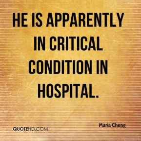 Maria Cheng  - He is apparently in critical condition in hospital.