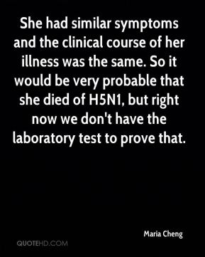 She had similar symptoms and the clinical course of her illness was the same. So it would be very probable that she died of H5N1, but right now we don't have the laboratory test to prove that.