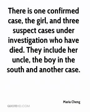 Maria Cheng  - There is one confirmed case, the girl, and three suspect cases under investigation who have died. They include her uncle, the boy in the south and another case.