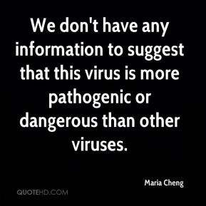 Maria Cheng  - We don't have any information to suggest that this virus is more pathogenic or dangerous than other viruses.