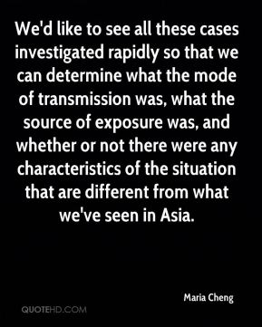 Maria Cheng  - We'd like to see all these cases investigated rapidly so that we can determine what the mode of transmission was, what the source of exposure was, and whether or not there were any characteristics of the situation that are different from what we've seen in Asia.