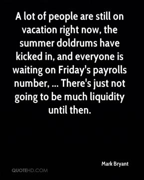 Mark Bryant  - A lot of people are still on vacation right now, the summer doldrums have kicked in, and everyone is waiting on Friday's payrolls number, ... There's just not going to be much liquidity until then.