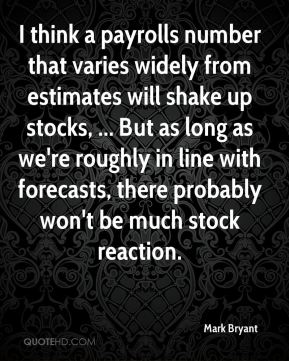 Mark Bryant  - I think a payrolls number that varies widely from estimates will shake up stocks, ... But as long as we're roughly in line with forecasts, there probably won't be much stock reaction.