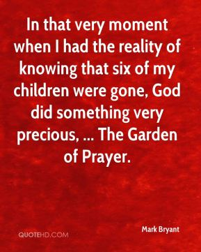 Mark Bryant  - In that very moment when I had the reality of knowing that six of my children were gone, God did something very precious, ... The Garden of Prayer.