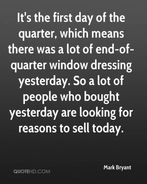 Mark Bryant  - It's the first day of the quarter, which means there was a lot of end-of-quarter window dressing yesterday. So a lot of people who bought yesterday are looking for reasons to sell today.