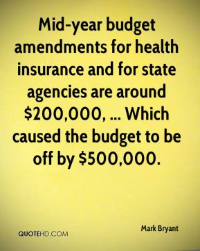 Mark Bryant  - Mid-year budget amendments for health insurance and for state agencies are around $200,000, ... Which caused the budget to be off by $500,000.