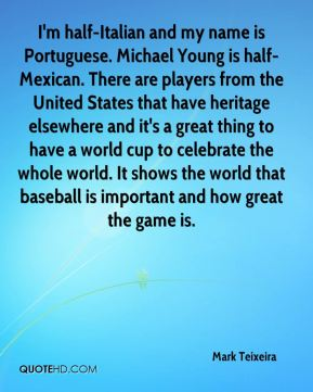 Mark Teixeira  - I'm half-Italian and my name is Portuguese. Michael Young is half-Mexican. There are players from the United States that have heritage elsewhere and it's a great thing to have a world cup to celebrate the whole world. It shows the world that baseball is important and how great the game is.