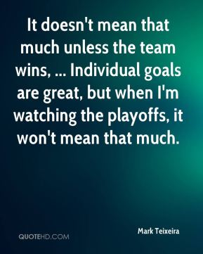It doesn't mean that much unless the team wins, ... Individual goals are great, but when I'm watching the playoffs, it won't mean that much.