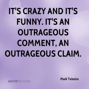 Mark Teixeira  - It's crazy and it's funny. It's an outrageous comment, an outrageous claim.