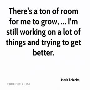 There's a ton of room for me to grow, ... I'm still working on a lot of things and trying to get better.