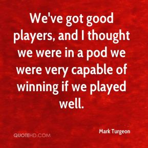 Mark Turgeon  - We've got good players, and I thought we were in a pod we were very capable of winning if we played well.