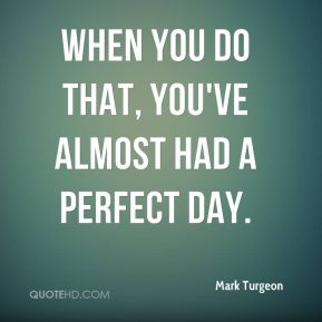 Mark Turgeon  - When you do that, you've almost had a perfect day.