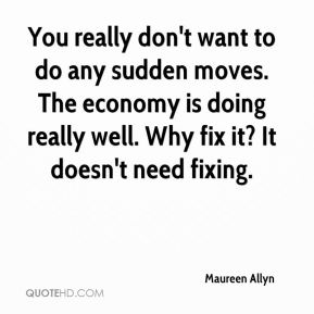Maureen Allyn  - You really don't want to do any sudden moves. The economy is doing really well. Why fix it? It doesn't need fixing.