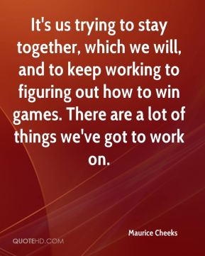 It's us trying to stay together, which we will, and to keep working to figuring out how to win games. There are a lot of things we've got to work on.