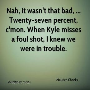 Nah, it wasn't that bad, ... Twenty-seven percent, c'mon. When Kyle misses a foul shot, I knew we were in trouble.
