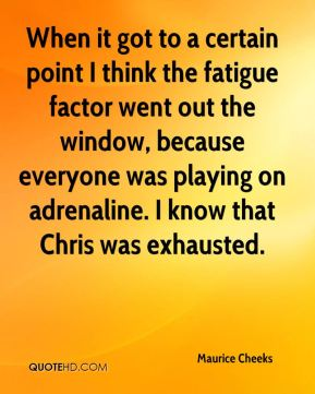 When it got to a certain point I think the fatigue factor went out the window, because everyone was playing on adrenaline. I know that Chris was exhausted.
