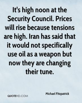 Michael Fitzpatrick  - It's high noon at the Security Council. Prices will rise because tensions are high. Iran has said that it would not specifically use oil as a weapon but now they are changing their tune.