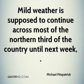 Mild weather is supposed to continue across most of the northern third of the country until next week, .
