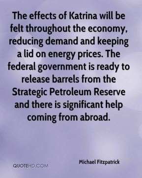 The effects of Katrina will be felt throughout the economy, reducing demand and keeping a lid on energy prices. The federal government is ready to release barrels from the Strategic Petroleum Reserve and there is significant help coming from abroad.