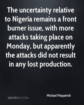 The uncertainty relative to Nigeria remains a front burner issue, with more attacks taking place on Monday, but apparently the attacks did not result in any lost production.