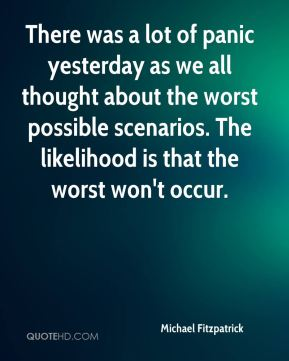 There was a lot of panic yesterday as we all thought about the worst possible scenarios. The likelihood is that the worst won't occur.