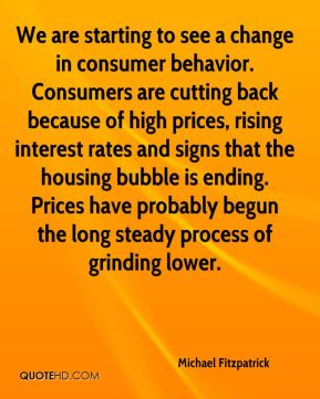 We are starting to see a change in consumer behavior. Consumers are cutting back because of high prices, rising interest rates and signs that the housing bubble is ending. Prices have probably begun the long steady process of grinding lower.