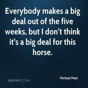 Everybody makes a big deal out of the five weeks, but I don't think it's a big deal for this horse.