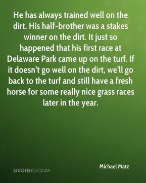 He has always trained well on the dirt. His half-brother was a stakes winner on the dirt. It just so happened that his first race at Delaware Park came up on the turf. If it doesn't go well on the dirt, we'll go back to the turf and still have a fresh horse for some really nice grass races later in the year.