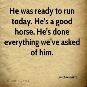 Michael Matz  - He was ready to run today. He's a good horse. He's done everything we've asked of him.